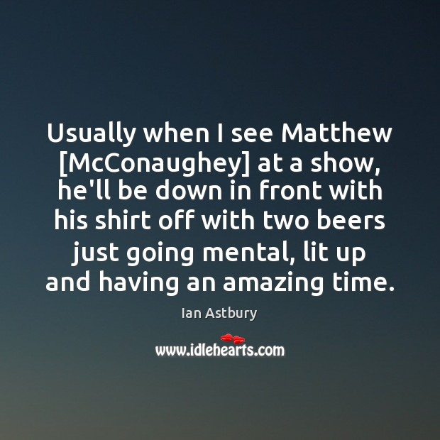 Image, Usually when I see Matthew [McConaughey] at a show, he'll be down