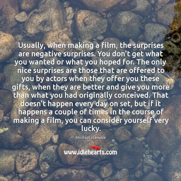 Image, Usually, when making a film, the surprises are negative surprises. You don't