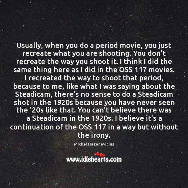 Usually, when you do a period movie, you just recreate what you Michel Hazanavicius Picture Quote