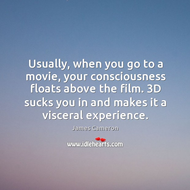 Usually, when you go to a movie, your consciousness floats above the Image
