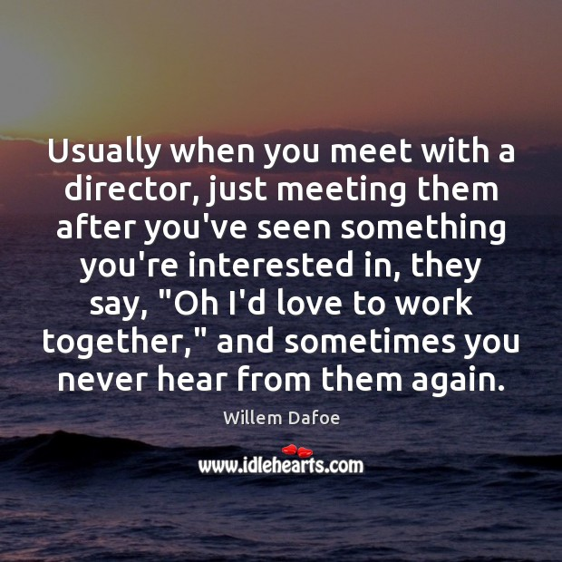 Usually when you meet with a director, just meeting them after you've Willem Dafoe Picture Quote