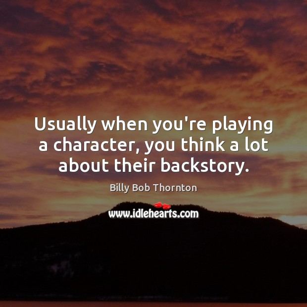 Usually when you're playing a character, you think a lot about their backstory. Image