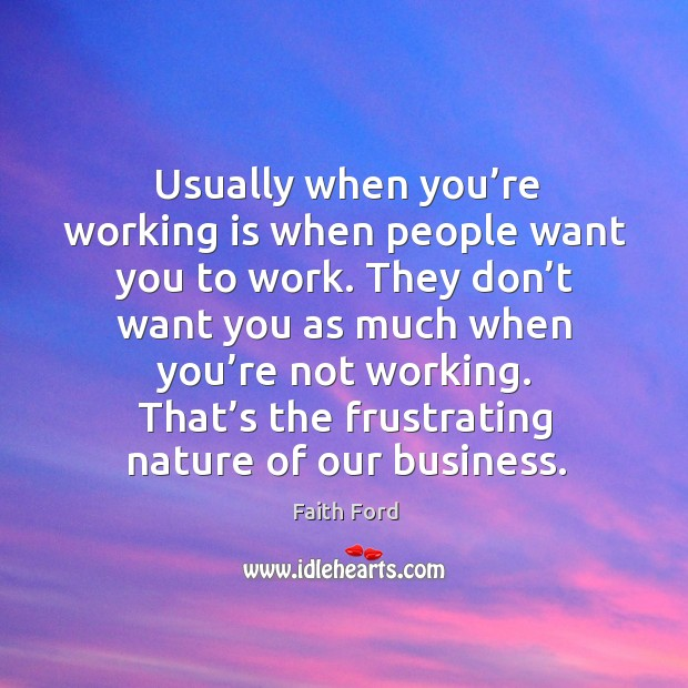 Usually when you're working is when people want you to work. Image