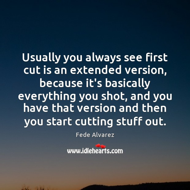 Usually you always see first cut is an extended version, because it's Image