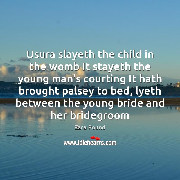 Usura slayeth the child in the womb It stayeth the young man's Ezra Pound Picture Quote