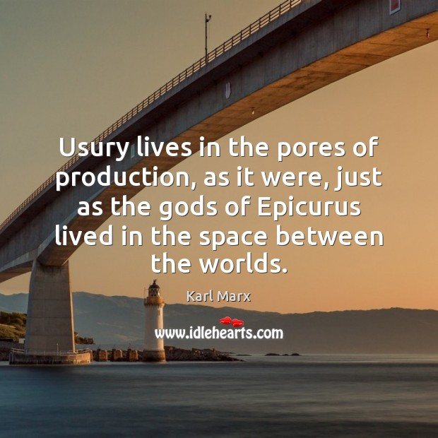 Usury lives in the pores of production, as it were, just as Image