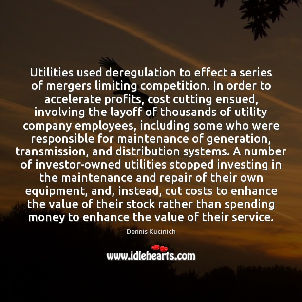 Utilities used deregulation to effect a series of mergers limiting competition. In Dennis Kucinich Picture Quote