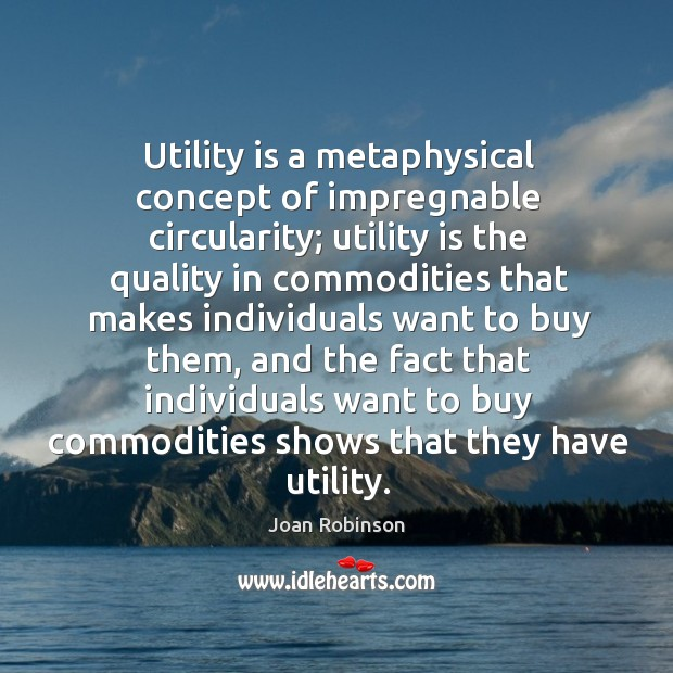 Utility is a metaphysical concept of impregnable circularity; utility is the quality Joan Robinson Picture Quote