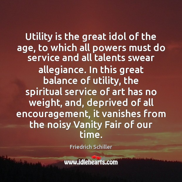 Utility is the great idol of the age, to which all powers Friedrich Schiller Picture Quote