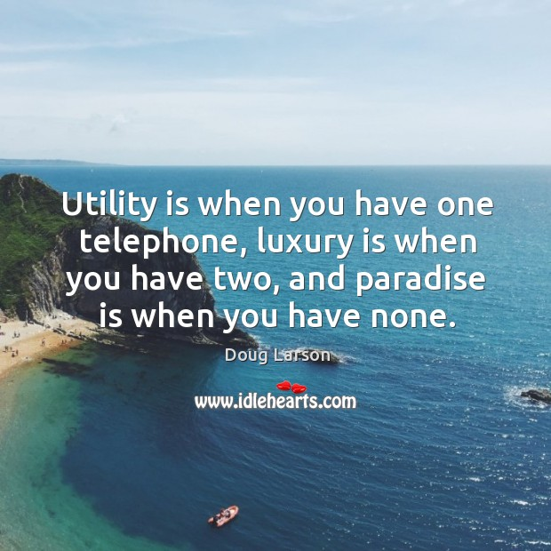Utility is when you have one telephone, luxury is when you have Doug Larson Picture Quote