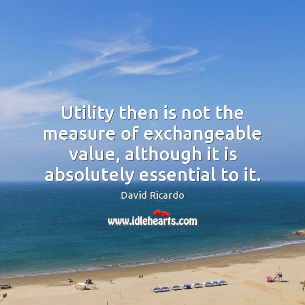 Utility then is not the measure of exchangeable value, although it is David Ricardo Picture Quote