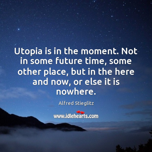 Utopia is in the moment. Not in some future time, some other Image
