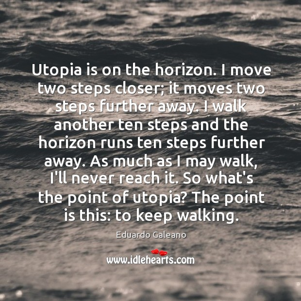 Utopia is on the horizon. I move two steps closer; it moves Image