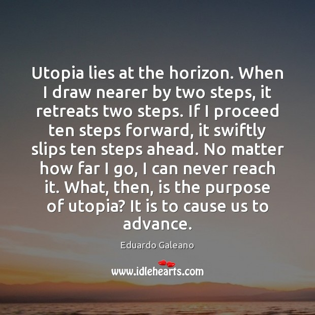 Utopia lies at the horizon. When I draw nearer by two steps, Eduardo Galeano Picture Quote