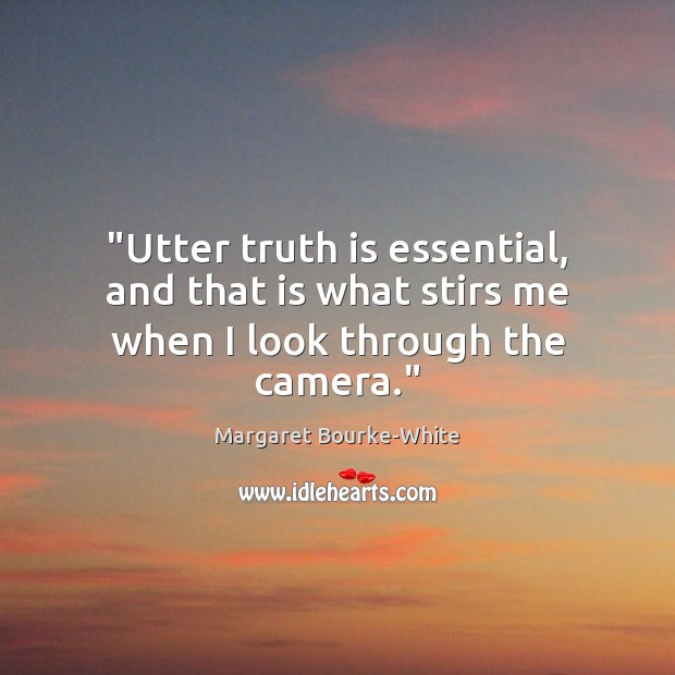 """""""Utter truth is essential, and that is what stirs me when I look through the camera."""" Margaret Bourke-White Picture Quote"""