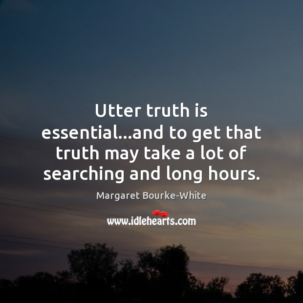 Utter truth is essential…and to get that truth may take a Margaret Bourke-White Picture Quote