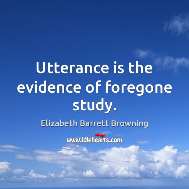 Utterance is the evidence of foregone study. Elizabeth Barrett Browning Picture Quote