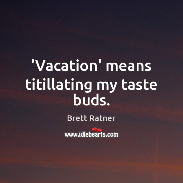 'Vacation' means titillating my taste buds. Image