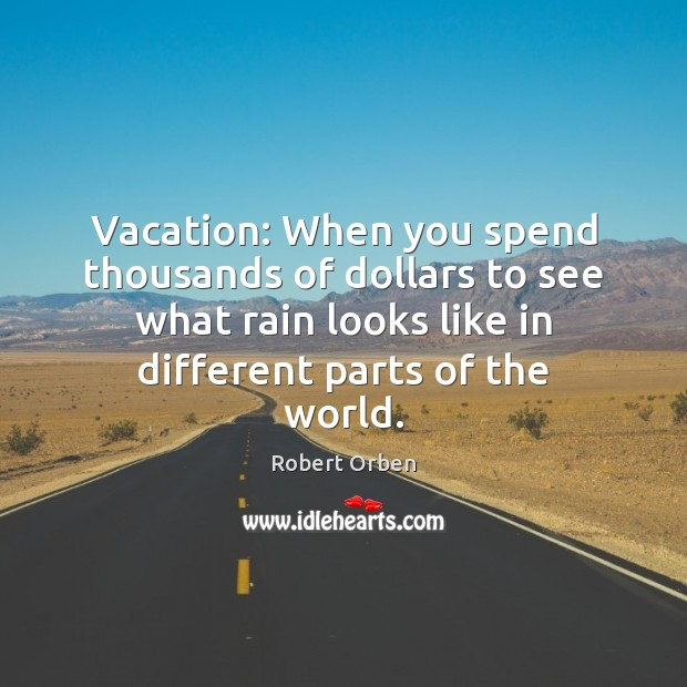 Vacation: When you spend thousands of dollars to see what rain looks Robert Orben Picture Quote