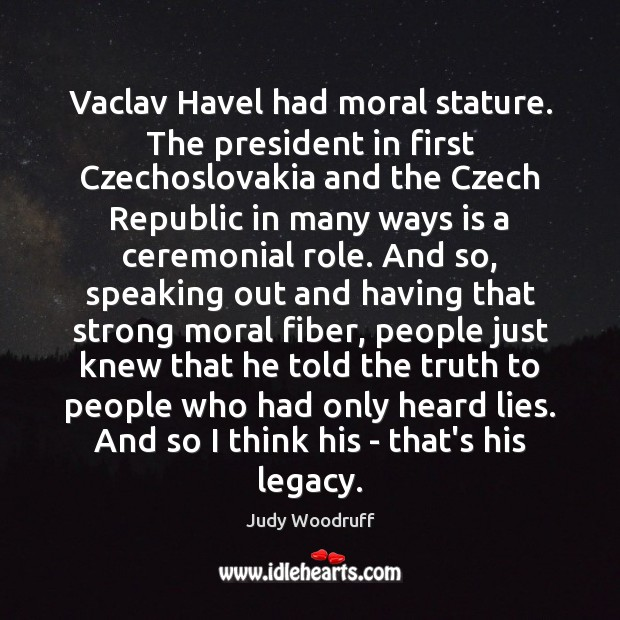 Vaclav Havel had moral stature. The president in first Czechoslovakia and the Image