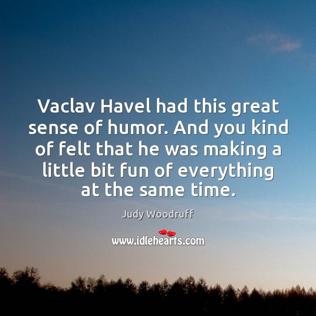 Vaclav Havel had this great sense of humor. And you kind of Image