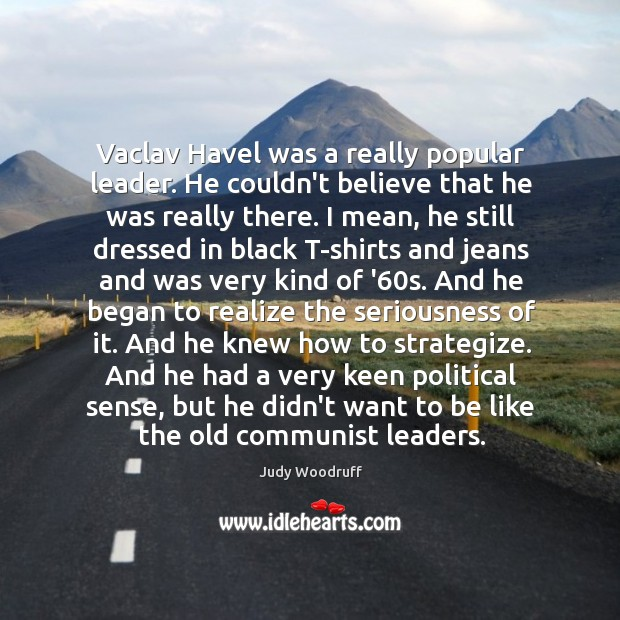 Vaclav Havel was a really popular leader. He couldn't believe that he Image