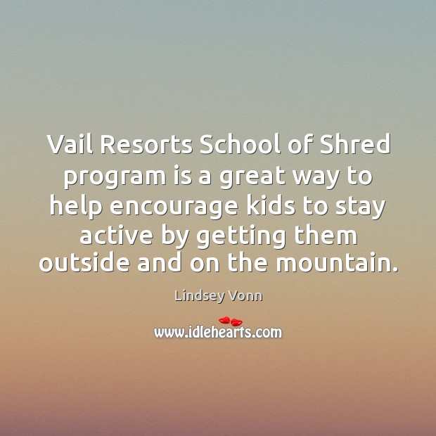 Vail Resorts School of Shred program is a great way to help Lindsey Vonn Picture Quote