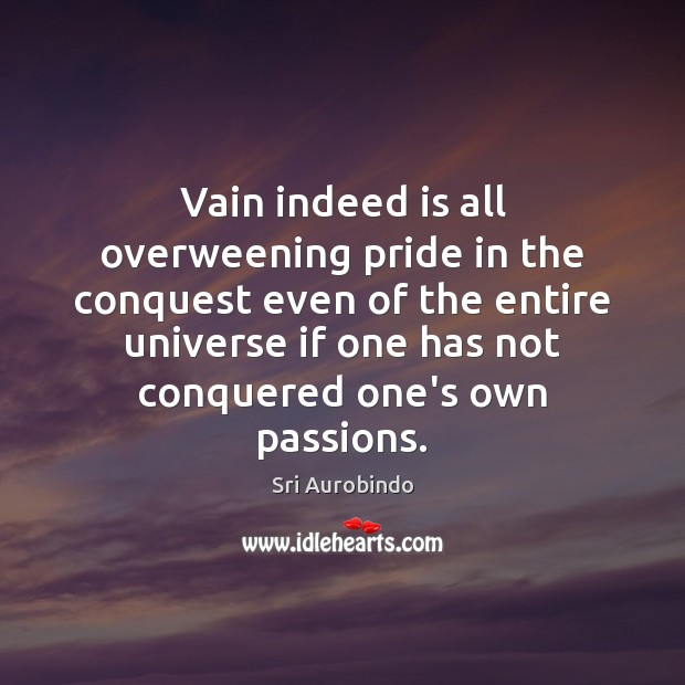 Vain indeed is all overweening pride in the conquest even of the Sri Aurobindo Picture Quote