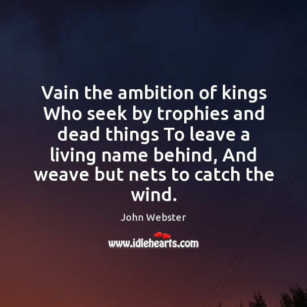 Vain the ambition of kings Who seek by trophies and dead things John Webster Picture Quote