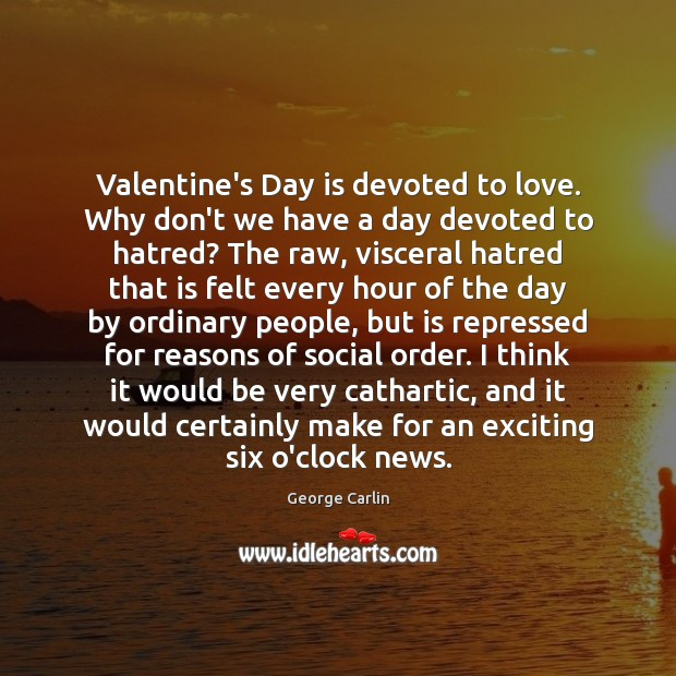 Valentine's Day is devoted to love. Why don't we have a day George Carlin Picture Quote