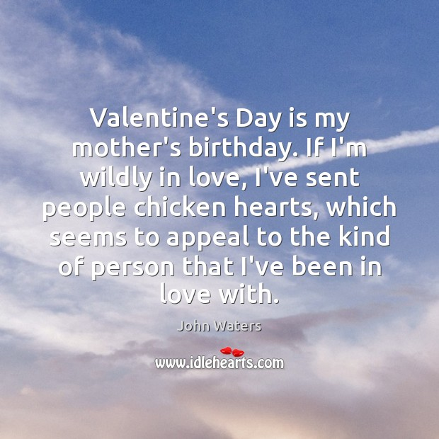Valentine's Day is my mother's birthday. If I'm wildly in love, I've John Waters Picture Quote
