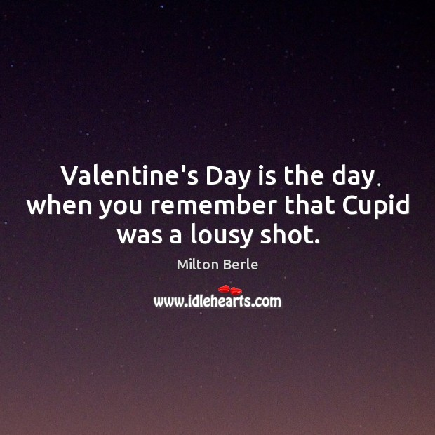 Valentine's Day is the day when you remember that Cupid was a lousy shot. Image