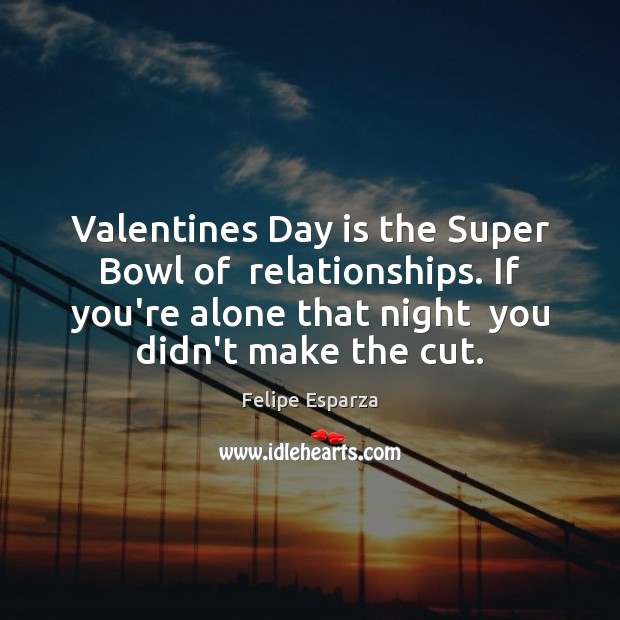 Valentines Day is the Super Bowl of  relationships. If you're alone that Valentine's Day Quotes Image