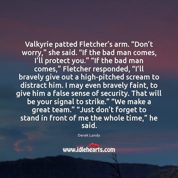"Image, Valkyrie patted Fletcher's arm. ""Don't worry,"" she said. ""If the"
