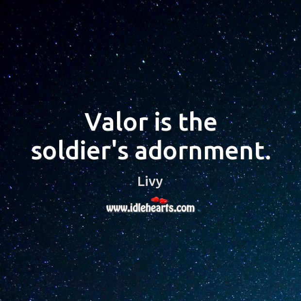 Valor is the soldier's adornment. Livy Picture Quote