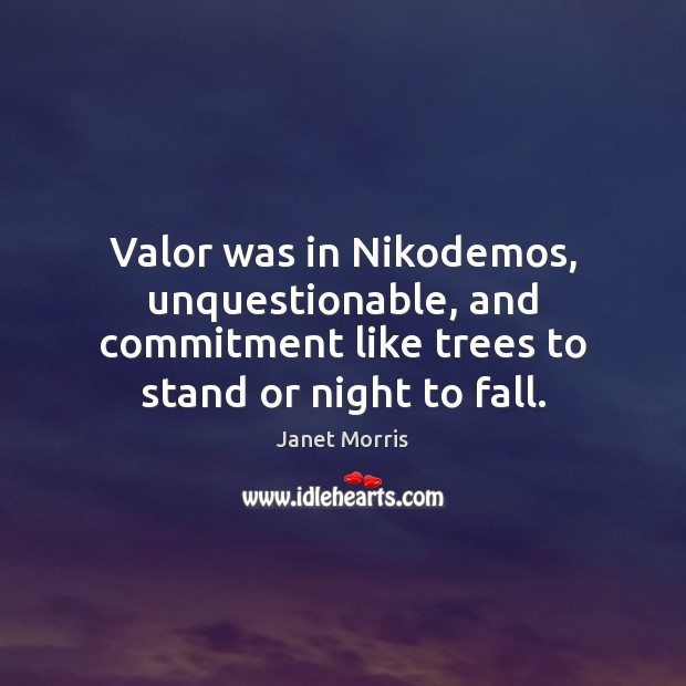 Valor was in Nikodemos, unquestionable, and commitment like trees to stand or Janet Morris Picture Quote