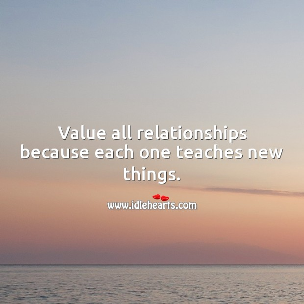 Value all relationships because each one teaches new things. Relationship Advice Image