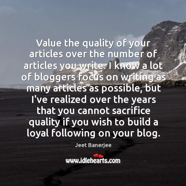 Value the quality of your articles over the number of articles you Jeet Banerjee Picture Quote