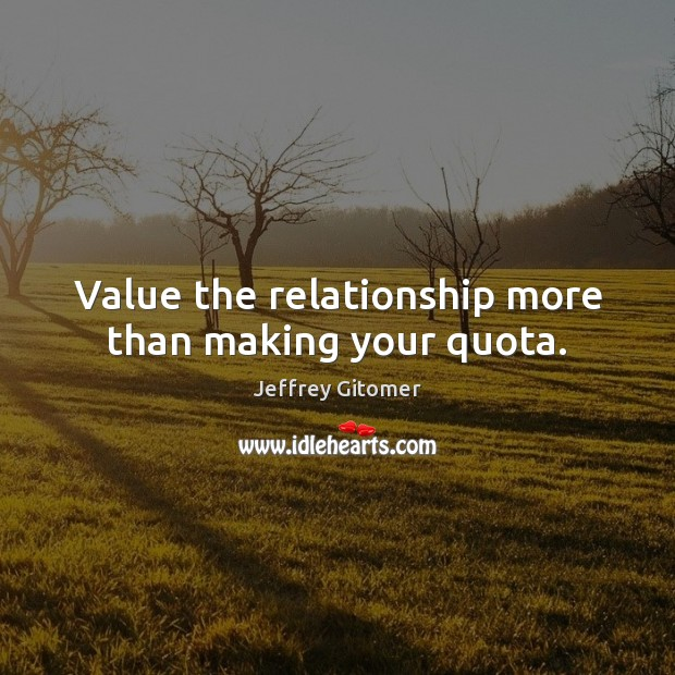 Value the relationship more than making your quota. Jeffrey Gitomer Picture Quote