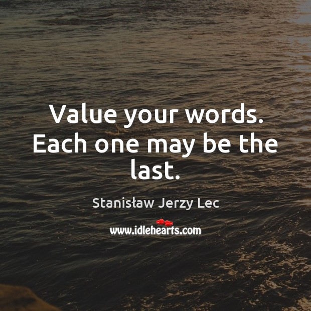 Value your words. Each one may be the last. Stanisław Jerzy Lec Picture Quote