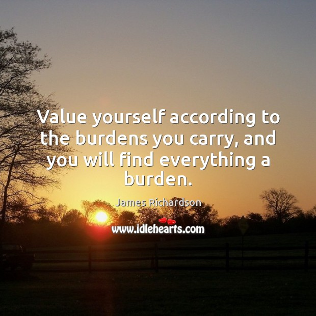 Value yourself according to the burdens you carry, and you will find everything a burden. Image