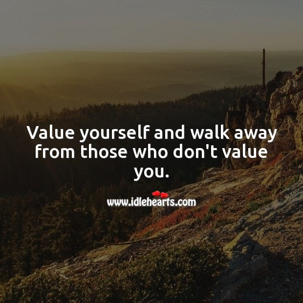 Value yourself and walk away from those who don't value you. Value Quotes Image