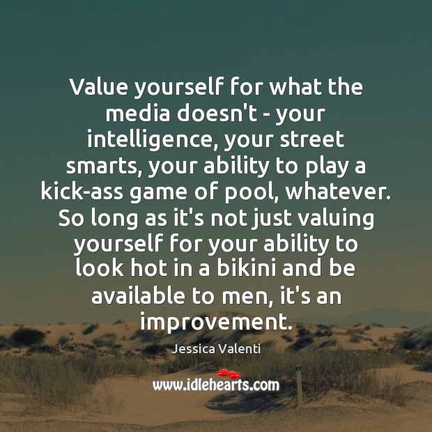 Value yourself for what the media doesn't – your intelligence, your street Jessica Valenti Picture Quote