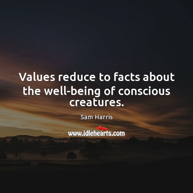 Values reduce to facts about the well-being of conscious creatures. Image
