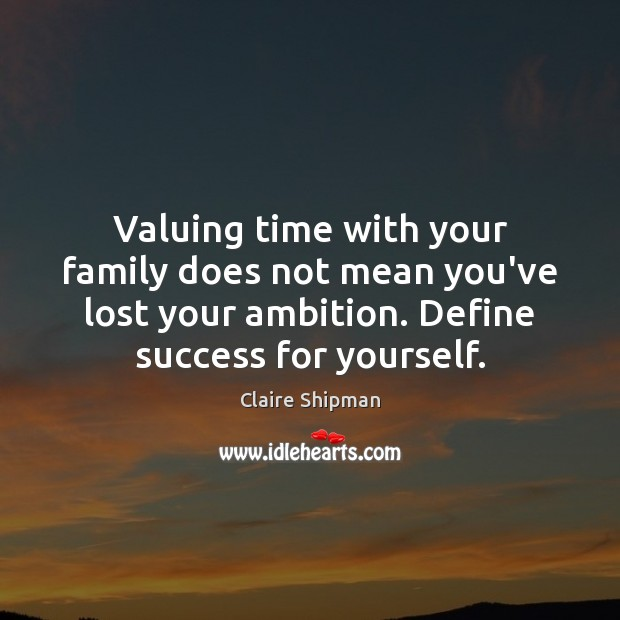 Valuing time with your family does not mean you've lost your ambition. Image