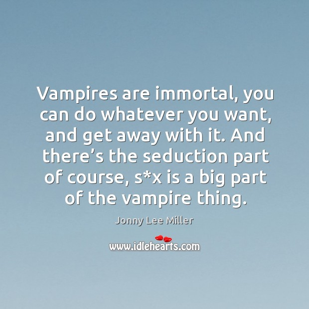 Vampires are immortal, you can do whatever you want, and get away with it. Image