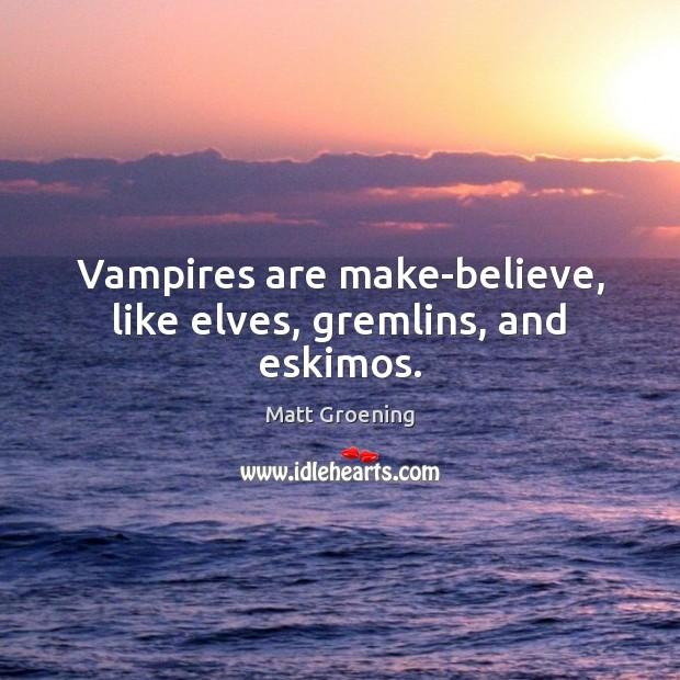 Vampires are make-believe, like elves, gremlins, and eskimos. Matt Groening Picture Quote
