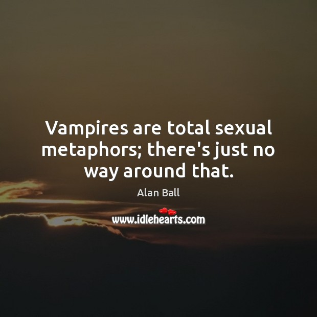 Image, Vampires are total sexual metaphors; there's just no way around that.