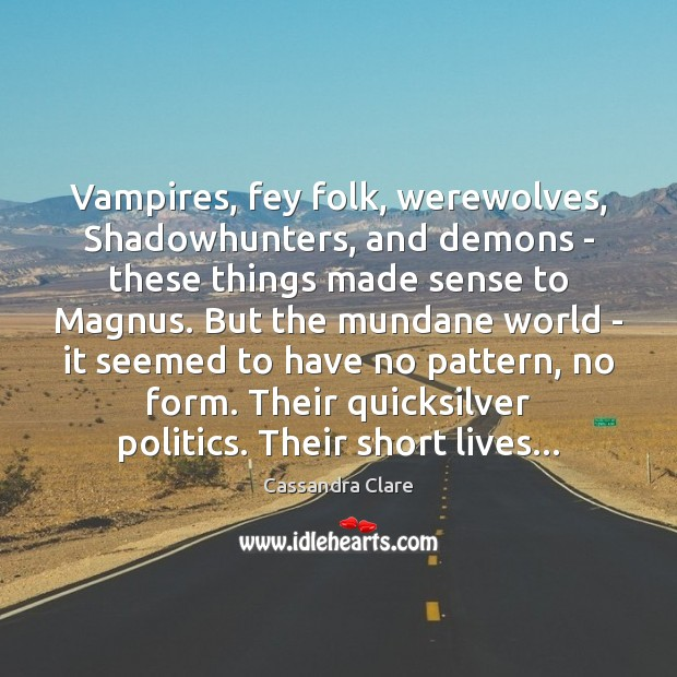Vampires, fey folk, werewolves, Shadowhunters, and demons – these things made sense Cassandra Clare Picture Quote