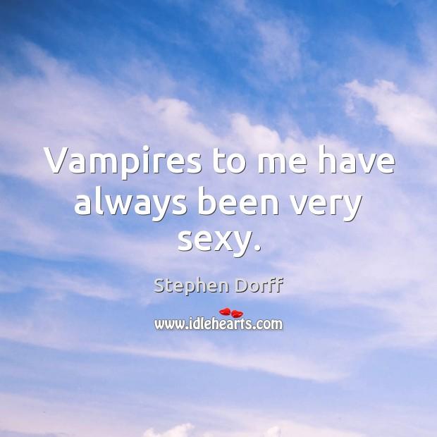 Vampires to me have always been very sexy. Image